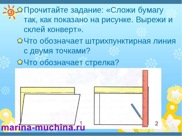 Прочитайте задание: «Сложи бумагу так, как показано на рисунке. Вырежи и скле...