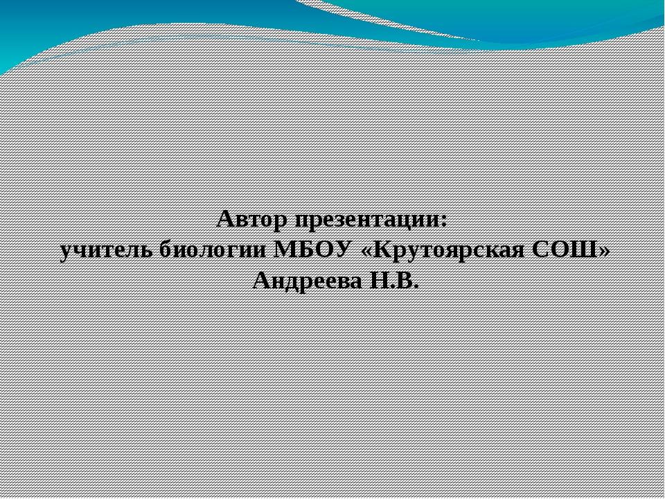 Автор презентации: учитель биологии МБОУ «Крутоярская СОШ» Андреева Н.В.