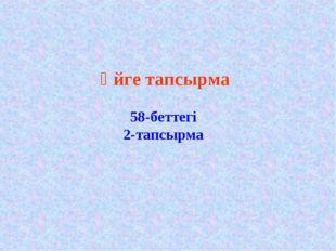 Үйге тапсырма 58-беттегі 2-тапсырма