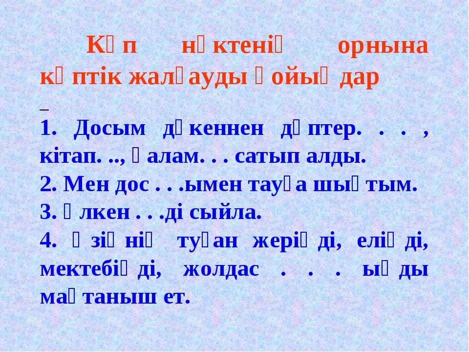 Көп нүктенің орнына көптік жалғауды қойыңдар 1. Досым дүкеннен дәптер. . . ,...