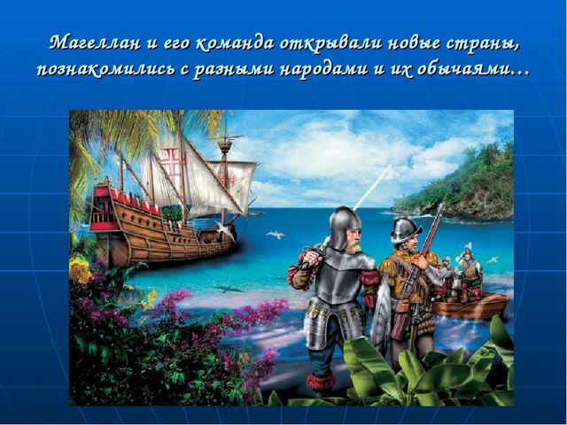 Магеллан и его команда открывали новые страны, познакомились с разными народа...