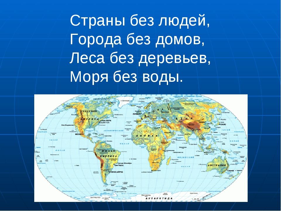 Страны без людей, Города без домов, Леса без деревьев, Моря без воды.
