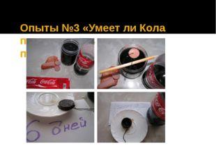 Опыты №3 «Умеет ли Кола переваривать продукты питания?» Вывод: Кока-Кола не р