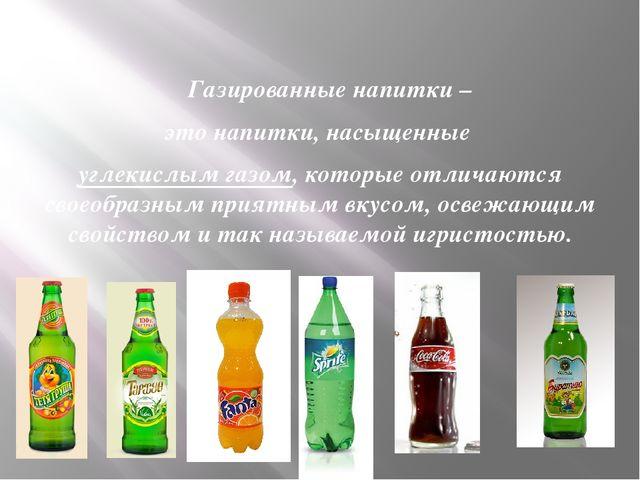 Газированные напитки – это напитки, насыщенные углекислым газом, которые отл...