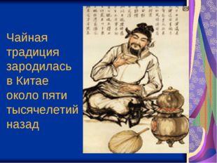 Чайная традиция зародилась вКитае около пяти тысячелетий назад