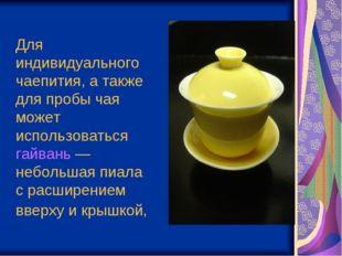 Для индивидуального чаепития, а также для пробы чая может использоваться гайв