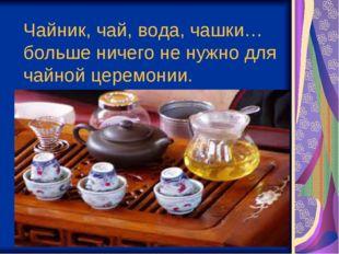Чайник, чай, вода, чашки… больше ничего ненужно для чайной церемонии.