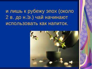 илишь крубежу эпох (около 2в. дон.э.) чай начинают использовать как напи