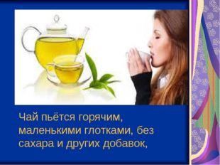 Чай пьётся горячим, маленькими глотками, без сахара и других добавок,