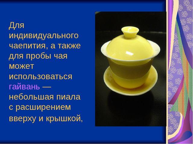 Для индивидуального чаепития, а также для пробы чая может использоваться гайв...