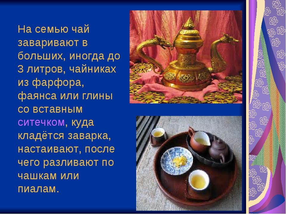 На семью чай заваривают в больших, иногда до 3 литров, чайниках из фарфора, ф...
