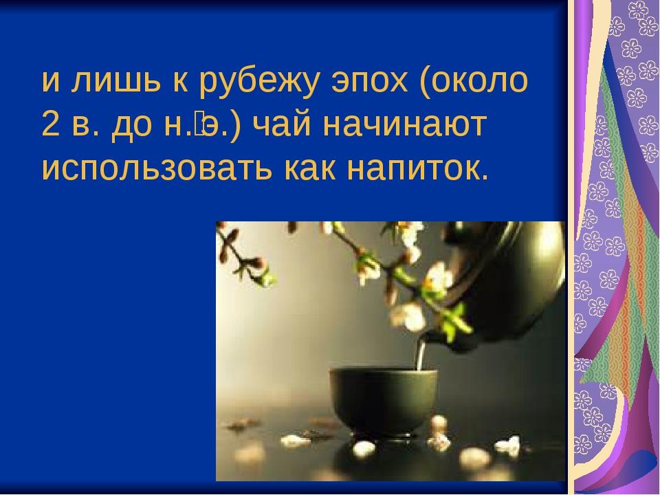 илишь крубежу эпох (около 2в. дон.э.) чай начинают использовать как напи...