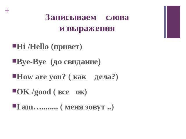 Записываем слова и выражения Hi /Hello (привет) Bye-Bye (до свидание) How are...