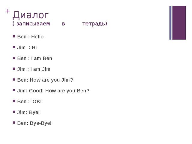 Диалог ( записываем в тетрадь) Ben : Hello Jim : Hi Ben : I am Ben Jim : I am...