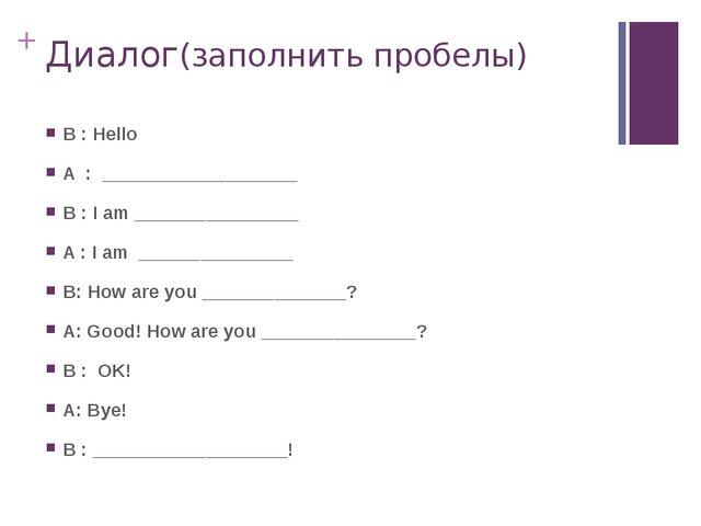 Диалог(заполнить пробелы) B : Hello A : ___________________ B : I am ________...