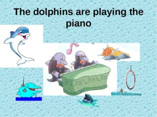 The dolphins are playing the piano