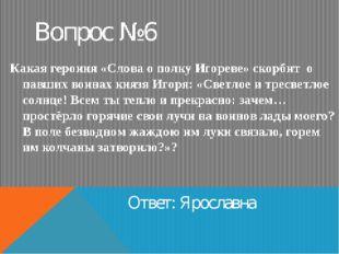 Вопрос №6 Ответ: Ярославна Какая героиня «Слова о полку Игореве» скорбит о па