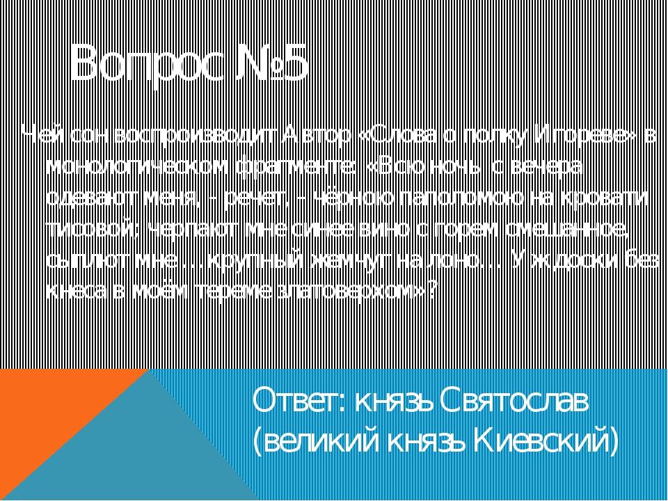 Вопрос №5 Ответ: князь Святослав (великий князь Киевский) Чей сон воспроизвод...