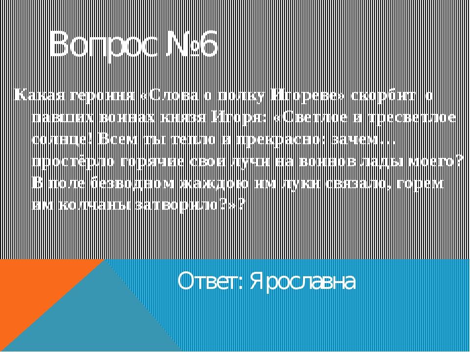 Вопрос №6 Ответ: Ярославна Какая героиня «Слова о полку Игореве» скорбит о па...