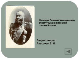Назовите Главнокомандующего сухопутными и морскими силами России. Вице-адмира