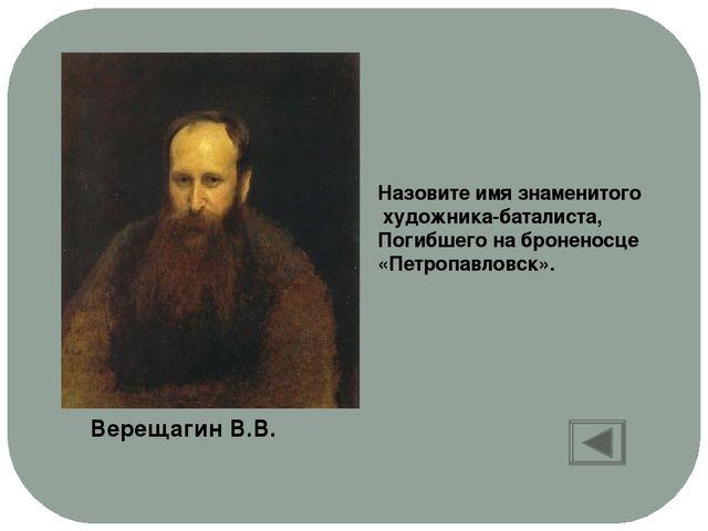 Назовите имя знаменитого художника-баталиста, Погибшего на броненосце «Петроп...