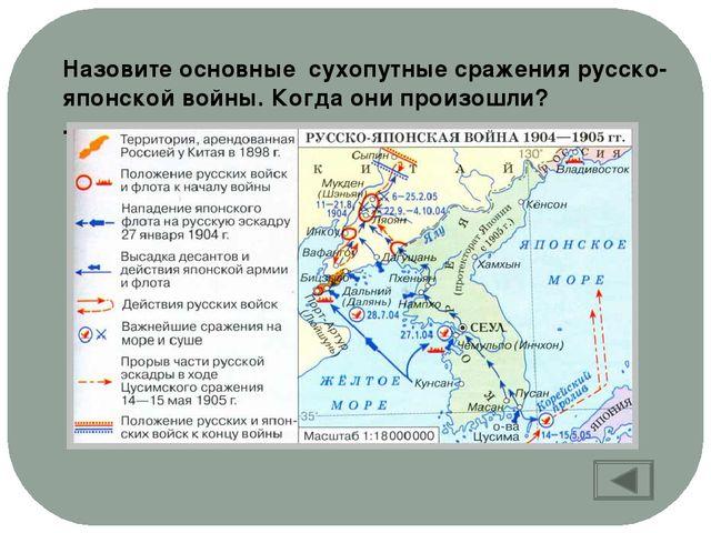 Назовите основные сухопутные сражения русско-японской войны. Когда они произо...
