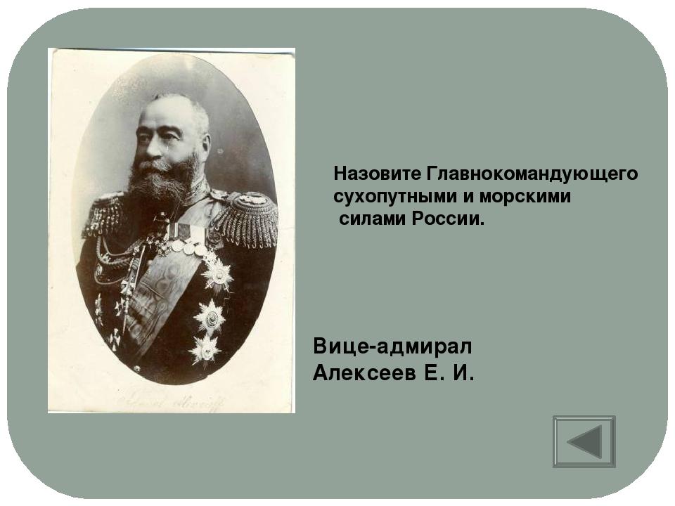 Назовите Главнокомандующего сухопутными и морскими силами России. Вице-адмира...