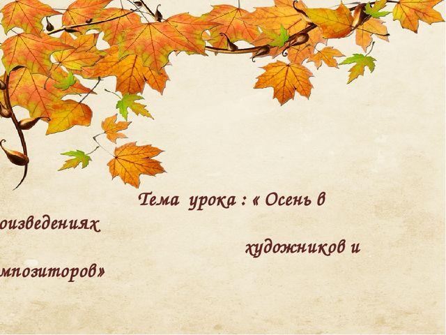 Тема урока : « Осень в произведениях художников и композиторов»