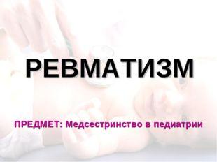 РЕВМАТИЗМ ПРЕДМЕТ: Медсестринство в педиатрии