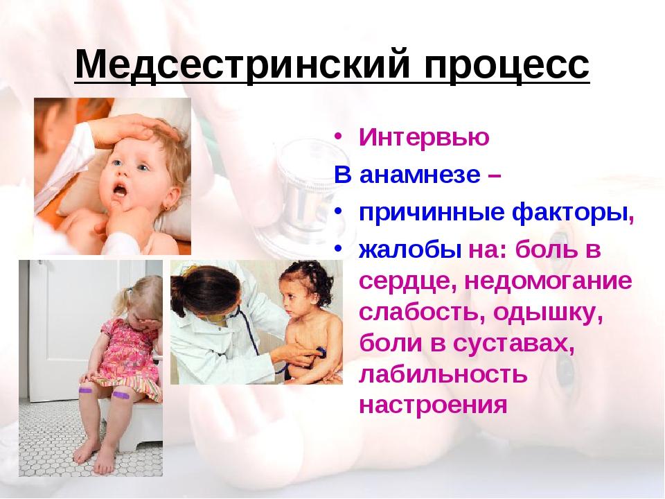Медсестринский процесс Интервью В анамнезе – причинные факторы, жалобы на: бо...