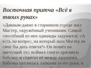 Восточная притча «Всё в твоих руках» «Давным-давно в старинном городе жил Мас