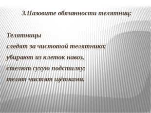3.Назовите обязанности телятниц: Телятницы следят за чистотой телятника; убир