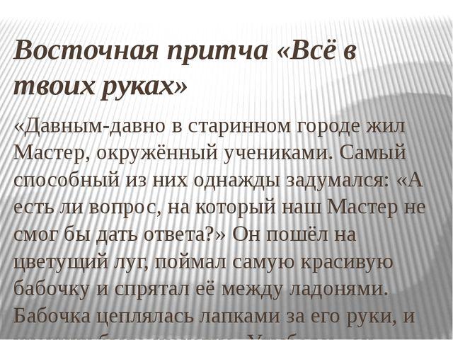 Восточная притча «Всё в твоих руках» «Давным-давно в старинном городе жил Мас...