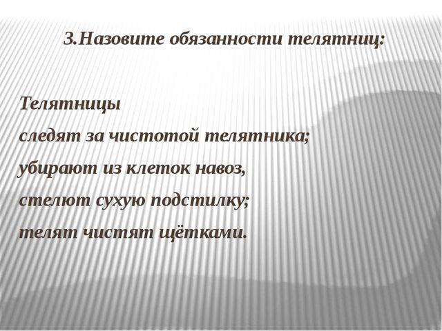3.Назовите обязанности телятниц: Телятницы следят за чистотой телятника; убир...
