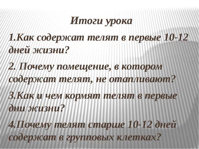 Итоги урока 1.Как содержат телят в первые 10-12 дней жизни? 2. Почему помещен...