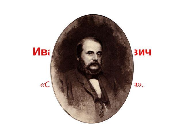 Иван Александрович Гончаров «Обыкновенная история».