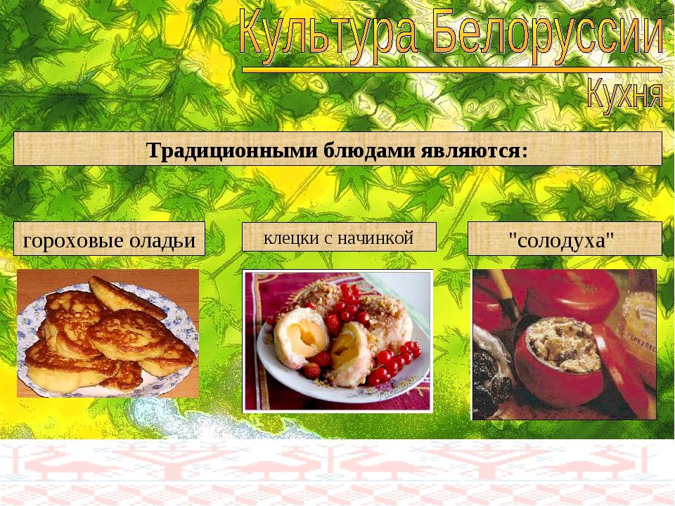 """Традиционными блюдами являются: гороховые оладьи клецки с начинкой """"солодуха"""""""