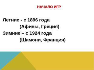 НАЧАЛО ИГР Летние - с 1896 года (Афины, Греция) Зимние – с 1924 года (Шамони
