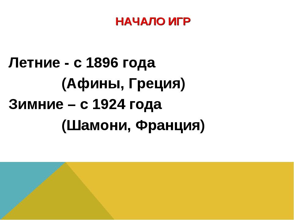 НАЧАЛО ИГР Летние - с 1896 года (Афины, Греция) Зимние – с 1924 года (Шамони...