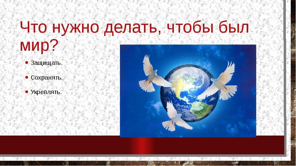 Что нужно делать, чтобы был мир? Защищать. Сохранять. Укреплять.