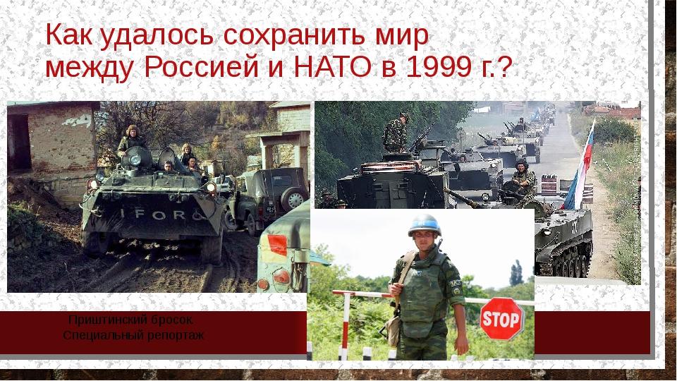 Как удалось сохранить мир между Россией и НАТО в 1999 г.? Приштинский бросок....