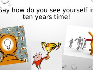 Say how do you see yourself in ten years time!