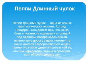 Пеппи Длинный чулок Пеппи Длинный чулок — одна из самых фантастических героин
