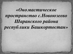 «Ономастическое пространство с.Новоюзеево Шаранского района республики Башкор