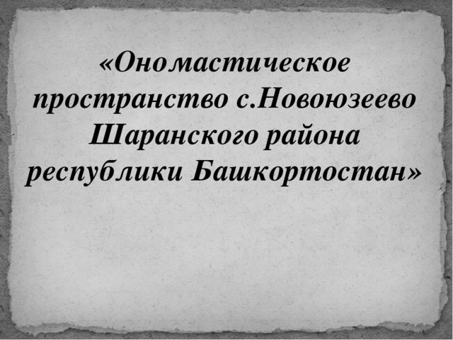 «Ономастическое пространство с.Новоюзеево Шаранского района республики Башкор...