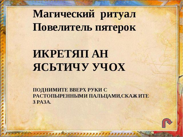 Магический ритуал Повелитель пятерок ИКРЕТЯП АН ЯСЬТИЧУ УЧОХ ПОДНИМИТЕ ВВЕРХ...