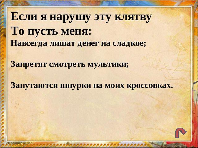 Если я нарушу эту клятву То пусть меня: Навсегда лишат денег на сладкое; Запр...