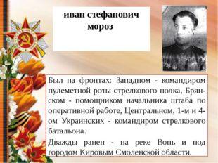 иван стефанович мороз Был на фронтах: Западном - командиром пулеметной роты с