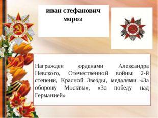 иван стефанович мороз Награжден орденами Александра Невского, Отечественной в