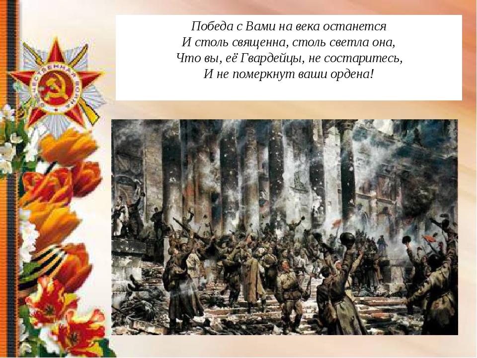 Победа с Вами на века останется И столь священна, столь светла она, Что вы, е...